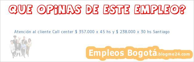 Atención al cliente Call center- $ 357.000 x 45 hs y $ 238.000 x 30 hs -Santiago