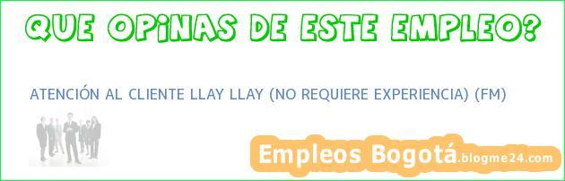 ATENCIÓN AL CLIENTE LLAY LLAY (NO REQUIERE EXPERIENCIA) (FM)