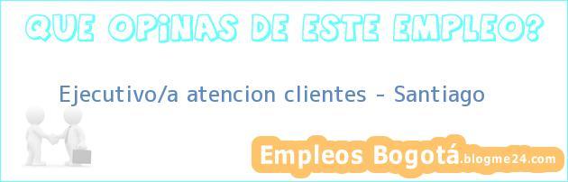Ejecutivo/a atencion clientes – Santiago