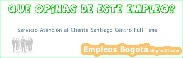 Servicio Atención al Cliente Santiago Centro Full Time
