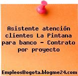 Asistente atención clientes La Pintana para banco – Contrato por proyecto