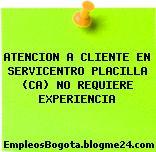 ATENCION A CLIENTE EN SERVICENTRO PLACILLA (CA) NO REQUIERE EXPERIENCIA