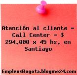 Atención al cliente – Call Center $ 294.000 x 45 hs. en Santiago