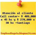Atención al cliente Call center $ 409.000 x 45 hs y $ 270.000 x 30 hs Santiago