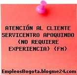 ATENCIÓN AL CLIENTE SERVICENTRO APOQUINDO (NO REQUIERE EXPERIENCIA) (FM)