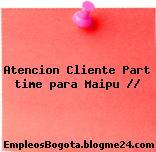 Atencion Cliente Part time para Maipu //