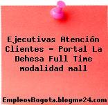 Ejecutivas Atención Clientes – Portal La Dehesa Full Time modalidad mall