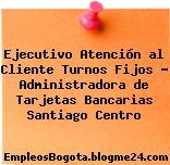 Ejecutivo Atención al Cliente Turnos Fijos – Administradora de Tarjetas Bancarias Santiago Centro