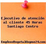 Ejecutivo de atención al cliente 45 Horas Santiago Centro