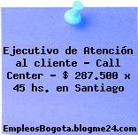 Ejecutivo de Atención al cliente – Call Center – $ 287.500 x 45 hs. en Santiago
