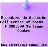 Ejecutivo de Atención Call Center 45 horas – $ 290.000 Santiago Centro