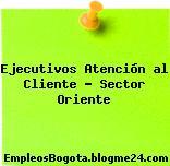 Ejecutivos Atención al Cliente – Sector Oriente