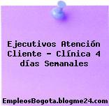 Ejecutivos Atención Cliente – Clínica 4 días Semanales