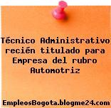 Técnico Administrativo recién titulado para Empresa del rubro Automotriz