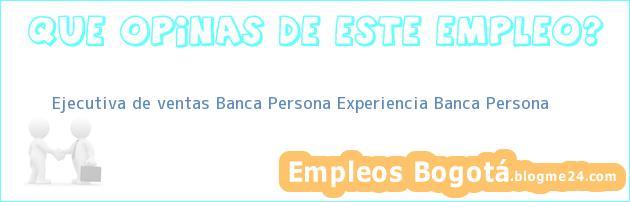 Ejecutiva de ventas Banca Persona Experiencia Banca Persona