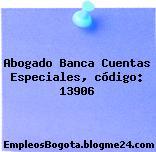 Abogado Banca Cuentas Especiales, código: 13906