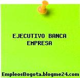EJECUTIVO BANCA EMPRESA