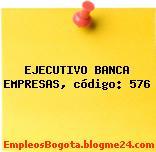 EJECUTIVO BANCA EMPRESAS, código: 576