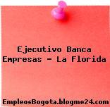 Ejecutivo Banca Empresas – La Florida