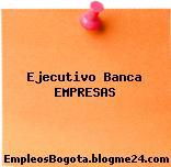 Ejecutivo Banca EMPRESAS