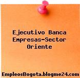 Ejecutivo Banca Empresas-Sector Oriente
