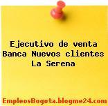 Ejecutivo de venta Banca Nuevos clientes La Serena