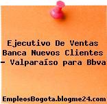 Ejecutivo De Ventas Banca Nuevos Clientes – Valparaíso para Bbva