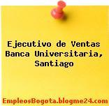 Ejecutivo de Ventas Banca Universitaria, Santiago