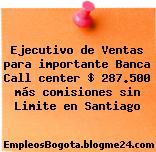 Ejecutivo de Ventas para importante Banca Call center $ 287.500 más comisiones sin Limite en Santiago