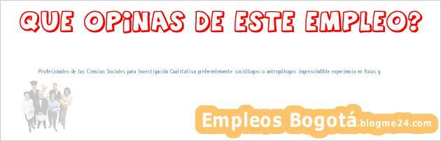 Profesionales de las Ciencias Sociales para Investigación Cualitativa preferentemente sociólogos o antropólogos imprescindible experiencia en focus g