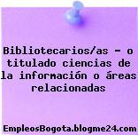 Bibliotecarios/as – o titulado ciencias de la información o áreas relacionadas