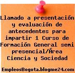 Llamado a presentación y evaluación de antecedentes para impartir 1 Curso de Formación General semi presencial/Área Ciencia y Sociedad