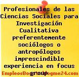 Profesionales de las Ciencias Sociales para Investigación Cualitativa preferentemente sociólogos o antropólogos imprescindible experiencia en focus group