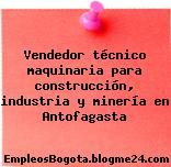 Vendedor técnico maquinaria para construcción, industria y minería en Antofagasta
