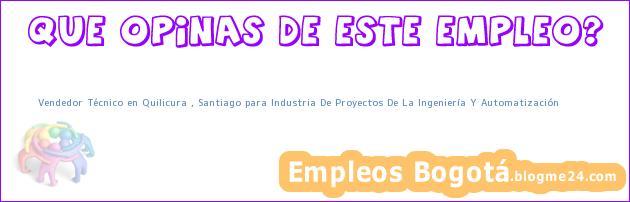 Vendedor Técnico en Quilicura , Santiago para Industria De Proyectos De La Ingeniería Y Automatización