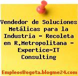 Vendedor de Soluciones Metálicas para la Industria – Recoleta en R.Metropolitana – Expertice-IT Consulting