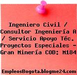 Ingeniero Civil / Consultor Ingeniería A / Servicio Apoyo Téc. Proyectos Especiales – Gran Minería COD: M184