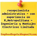 recepcionista administrativa – con experiencia en R.Metropolitana – Ingenieria y Montajes Electricos Limitada