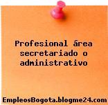 Profesional área secretariado o administrativo