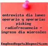 entrevista dia lunes operario y operarias picking radiofrecuencie – ingreso dia miercoles