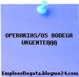 OPERARIAS/OS BODEGA URGENTE¡¡¡