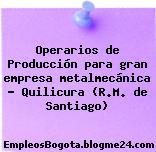 Operarios de Producción para gran empresa metalmecánica – Quilicura (R.M. de Santiago)
