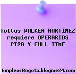 Tottus WALKER MARTINEZ requiere OPERARIOS PT20 Y FULL TIME