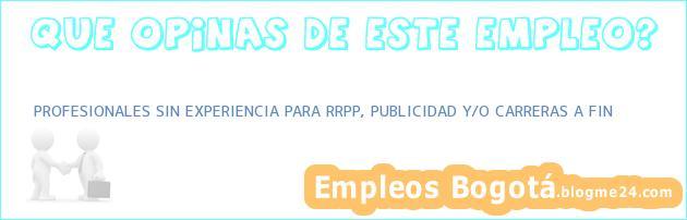 PROFESIONALES SIN EXPERIENCIA PARA RRPP, PUBLICIDAD Y/O CARRERAS A FIN