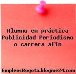 Alumno en práctica Publicidad Periodismo o carrera afín