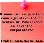 Alunmo (a) en práctica como ejecutivo (a) de ventas de Publicidad en revistas corporativas