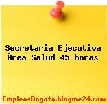 Secretaria Ejecutiva Área Salud 45 horas