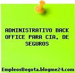 ADMINISTRATIVO BACK OFFICE PARA CIA. DE SEGUROS