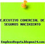 EJECUTIVO COMERCIAL DE SEGUROS NACIMIENTO