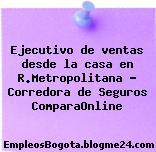 Ejecutivo de ventas desde la casa en R.Metropolitana – Corredora de Seguros ComparaOnline
